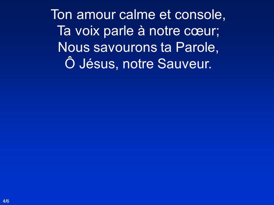 Ton amour calme et console, Ta voix parle à notre cœur; Nous savourons ta Parole, Ô Jésus, notre Sauveur.