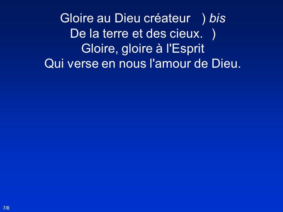 Gloire au Dieu créateur) bis De la terre et des cieux.) Gloire, gloire à l'Esprit Qui verse en nous l'amour de Dieu. 7/8