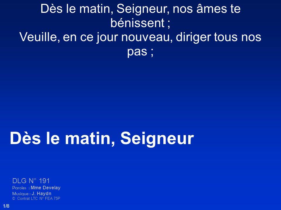 Dès le matin, Seigneur DLG N° 191 Paroles : Mme Develay Musique : J. Haydn © Contrat LTC N° FEA 75P 1/8 Dès le matin, Seigneur, nos âmes te bénissent