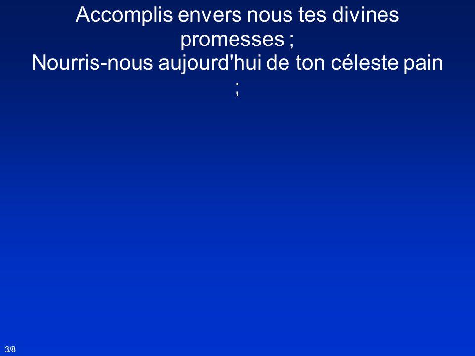3/8 Accomplis envers nous tes divines promesses ; Nourris-nous aujourd'hui de ton céleste pain ;