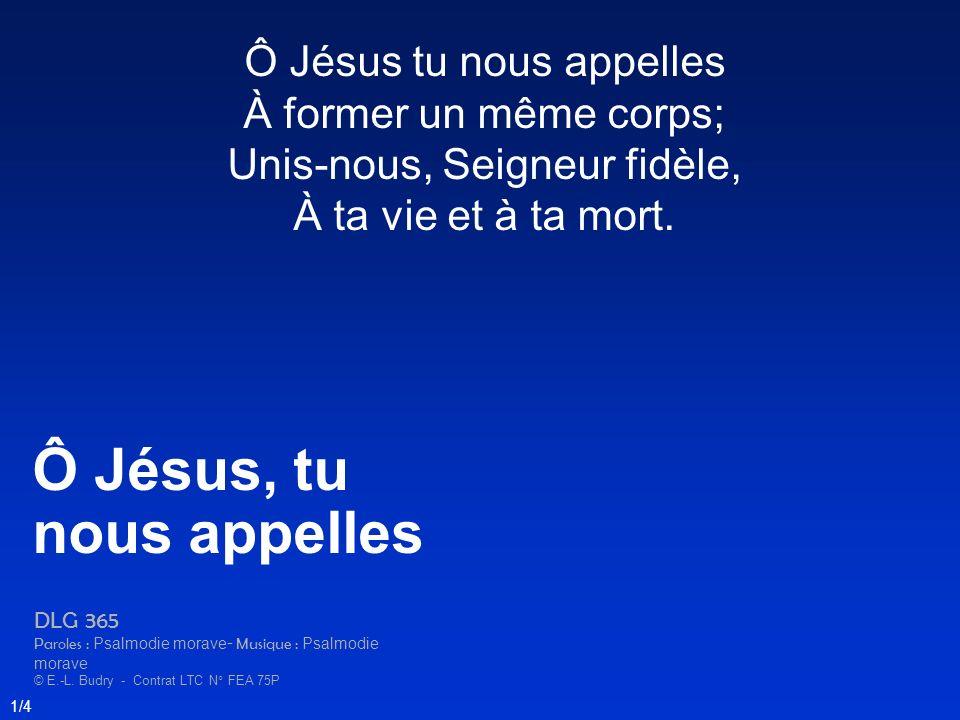 Ô Jésus tu nous appelles À former un même corps; Unis-nous, Seigneur fidèle, À ta vie et à ta mort. Ô Jésus, tu nous appelles DLG 365 Paroles : Psalmo