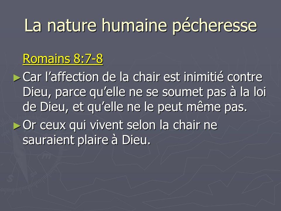 La nature humaine pécheresse Romains 8:7-8 Car laffection de la chair est inimitié contre Dieu, parce quelle ne se soumet pas à la loi de Dieu, et que