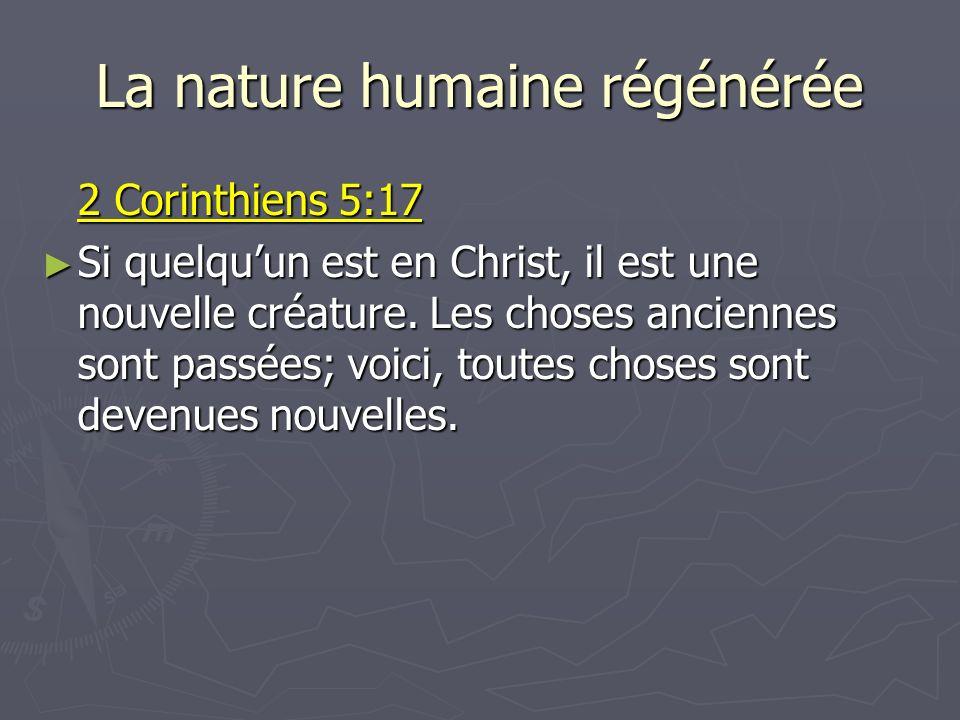 La nature humaine régénérée 2 Corinthiens 5:17 Si quelquun est en Christ, il est une nouvelle créature. Les choses anciennes sont passées; voici, tout