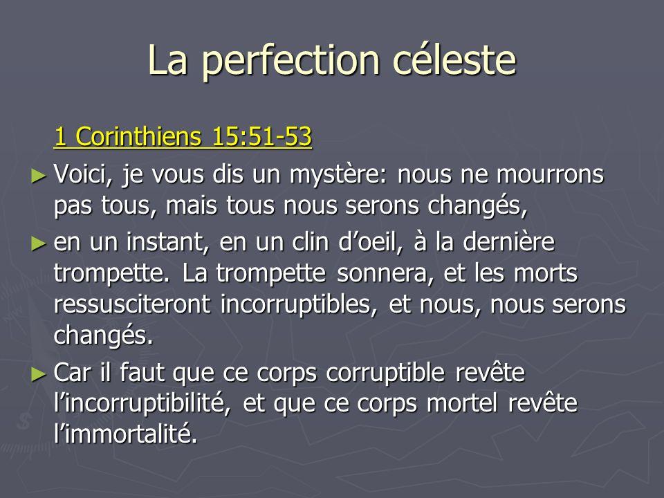 La perfection céleste 1 Corinthiens 15:51-53 Voici, je vous dis un mystère: nous ne mourrons pas tous, mais tous nous serons changés, Voici, je vous d