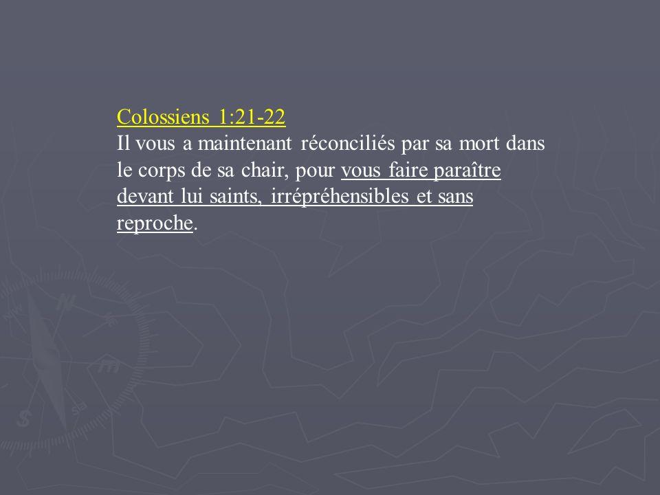 Colossiens 1:21-22 Il vous a maintenant réconciliés par sa mort dans le corps de sa chair, pour vous faire paraître devant lui saints, irrépréhensible