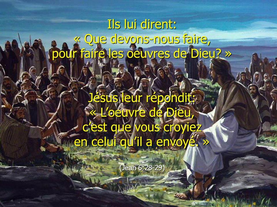 Ils lui dirent: « Que devons-nous faire, pour faire les oeuvres de Dieu? » Jésus leur répondit: « Loeuvre de Dieu, cest que vous croyiez en celui quil