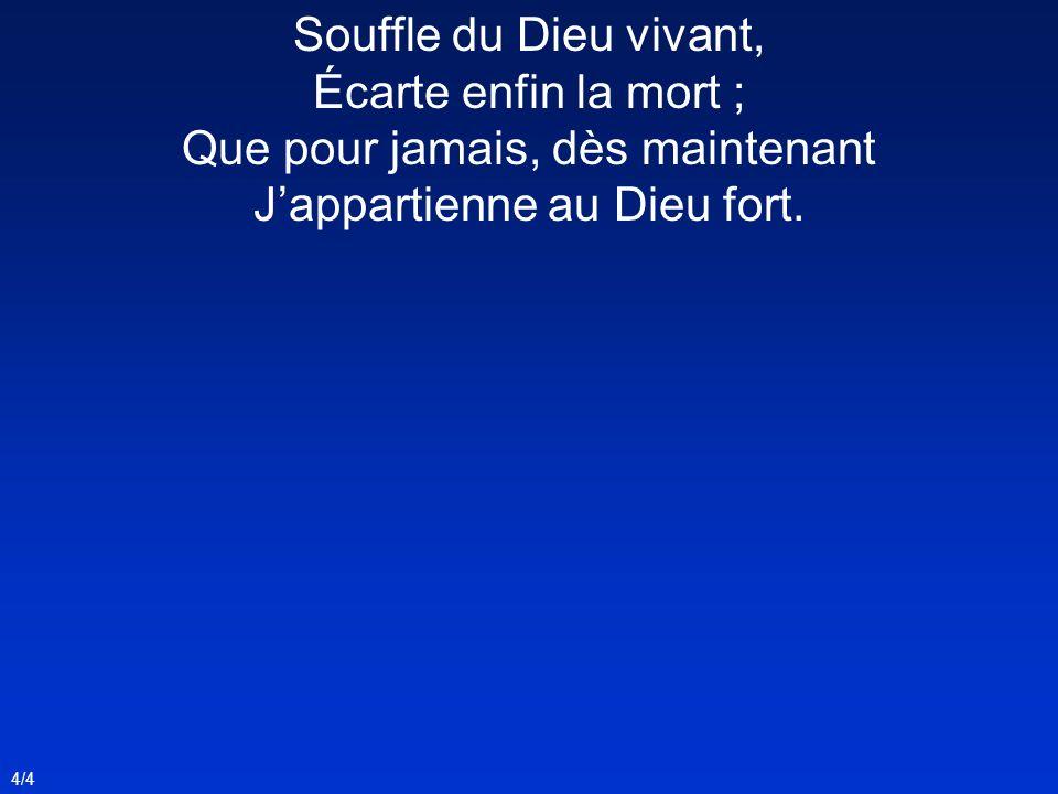 4/4 Souffle du Dieu vivant, Écarte enfin la mort ; Que pour jamais, dès maintenant Jappartienne au Dieu fort.