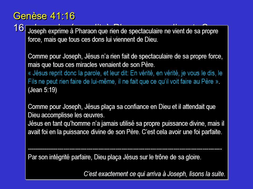 Genèse 41:16 16.Joseph répondit à Pharaon, en disant: Ce nest pas moi! cest Dieu qui donnera une réponse favorable à Pharaon. Genèse 41:16 16.Joseph r