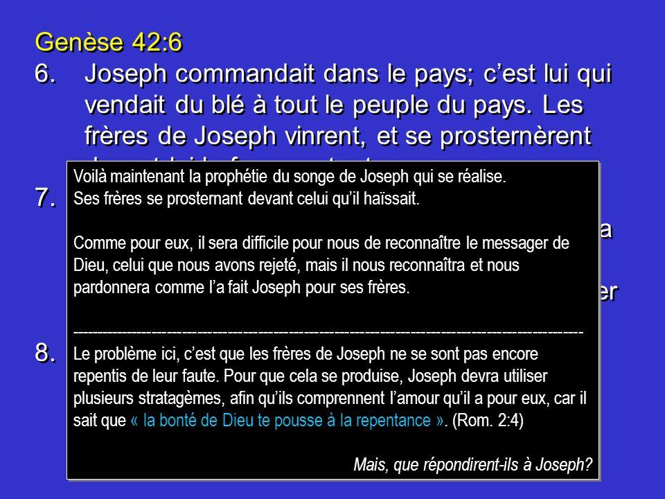 Genèse 42:6 6.Joseph commandait dans le pays; cest lui qui vendait du blé à tout le peuple du pays. Les frères de Joseph vinrent, et se prosternèrent