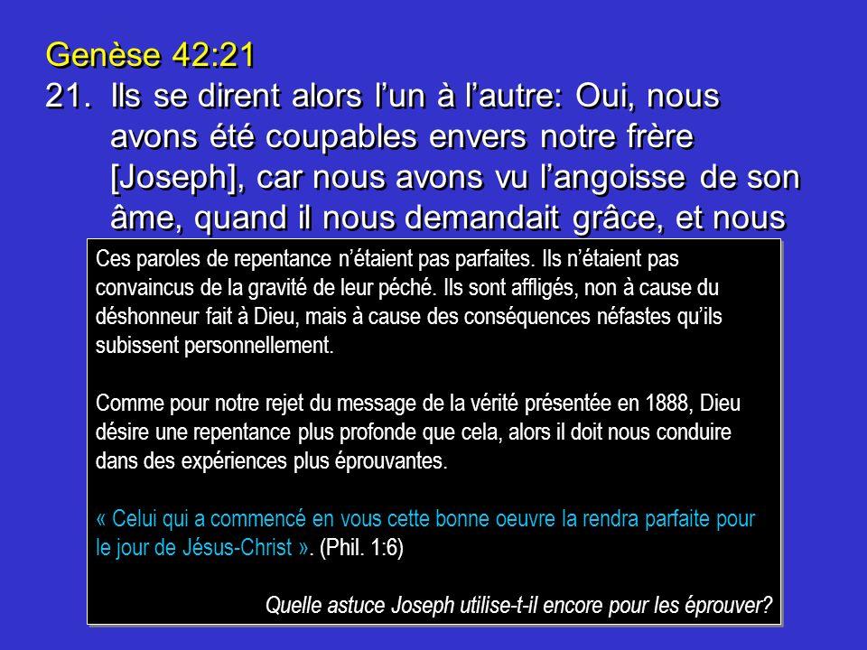 Genèse 42:21 21.Ils se dirent alors lun à lautre: Oui, nous avons été coupables envers notre frère [Joseph], car nous avons vu langoisse de son âme, quand il nous demandait grâce, et nous ne lavons point écouté.