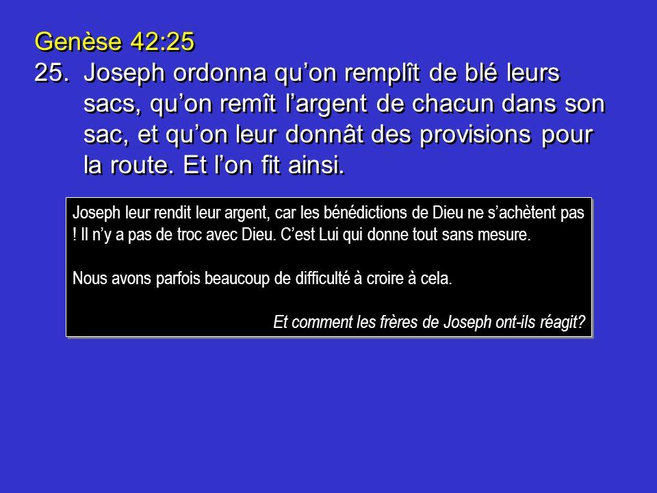 Genèse 42:25 25.Joseph ordonna quon remplît de blé leurs sacs, quon remît largent de chacun dans son sac, et quon leur donnât des provisions pour la route.