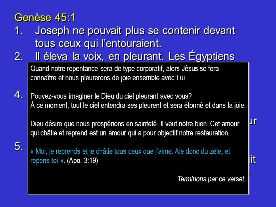 Genèse 45:1 1.Joseph ne pouvait plus se contenir devant tous ceux qui lentouraient. 2.Il éleva la voix, en pleurant. Les Égyptiens lentendirent, et la
