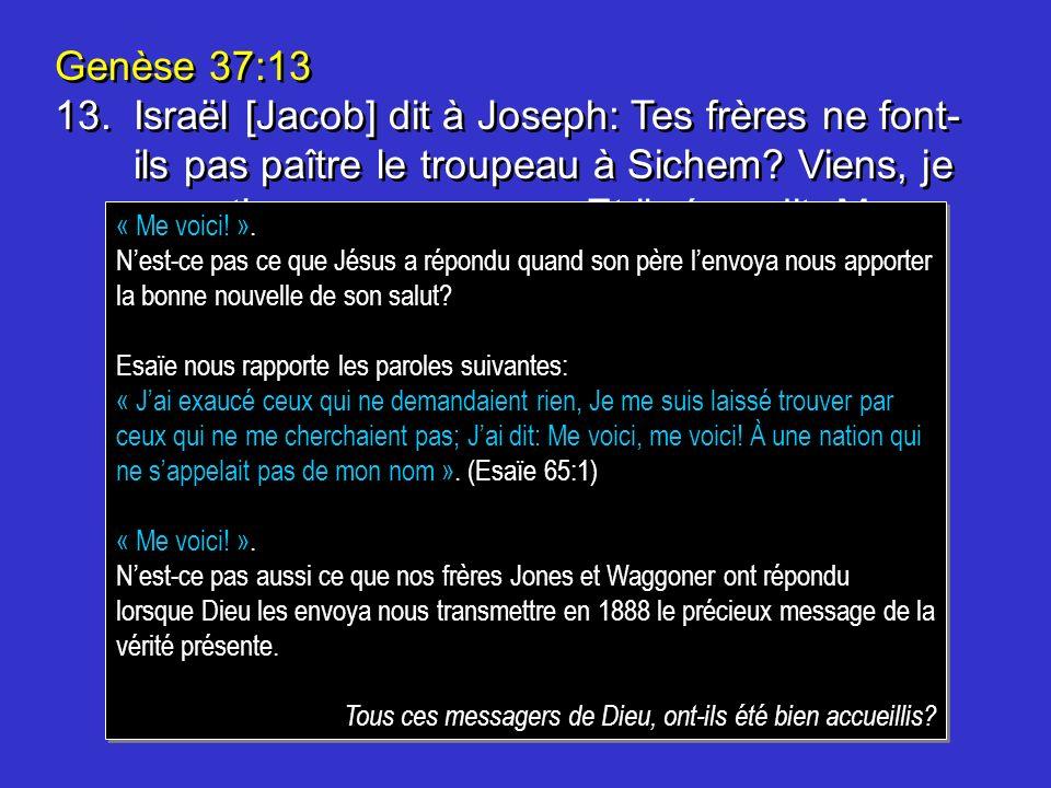 Genèse 37:13 13.Israël [Jacob] dit à Joseph: Tes frères ne font- ils pas paître le troupeau à Sichem? Viens, je veux tenvoyer vers eux. Et il répondit