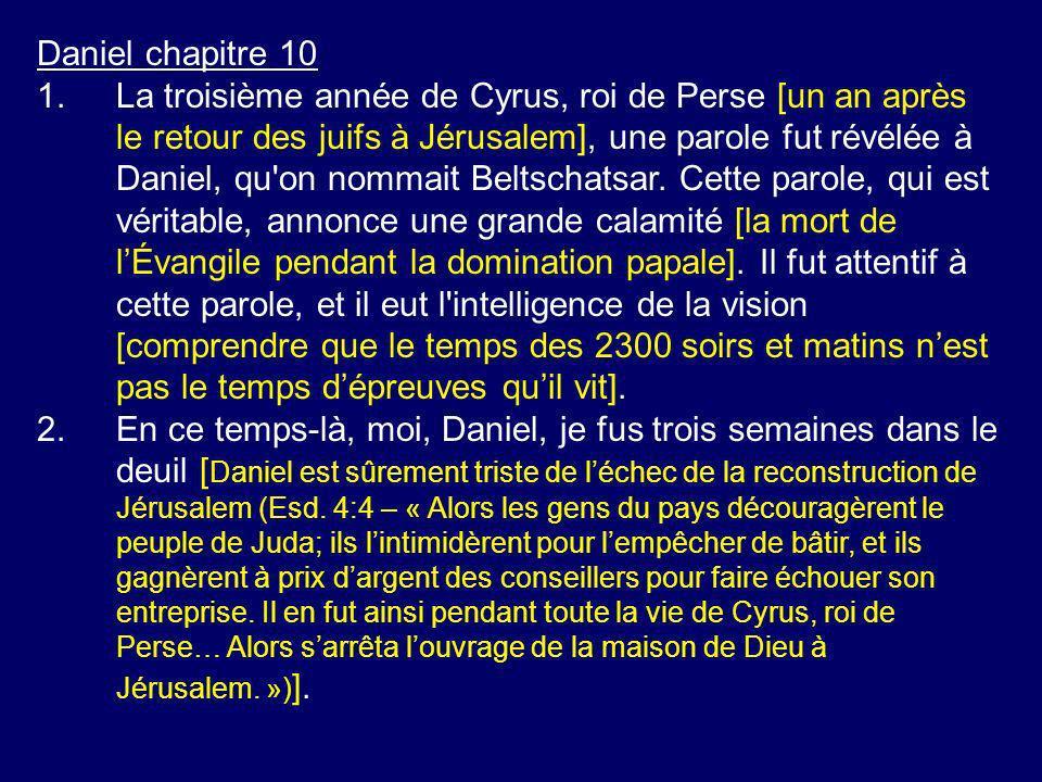 Daniel chapitre 10 1.La troisième année de Cyrus, roi de Perse [un an après le retour des juifs à Jérusalem], une parole fut révélée à Daniel, qu'on n
