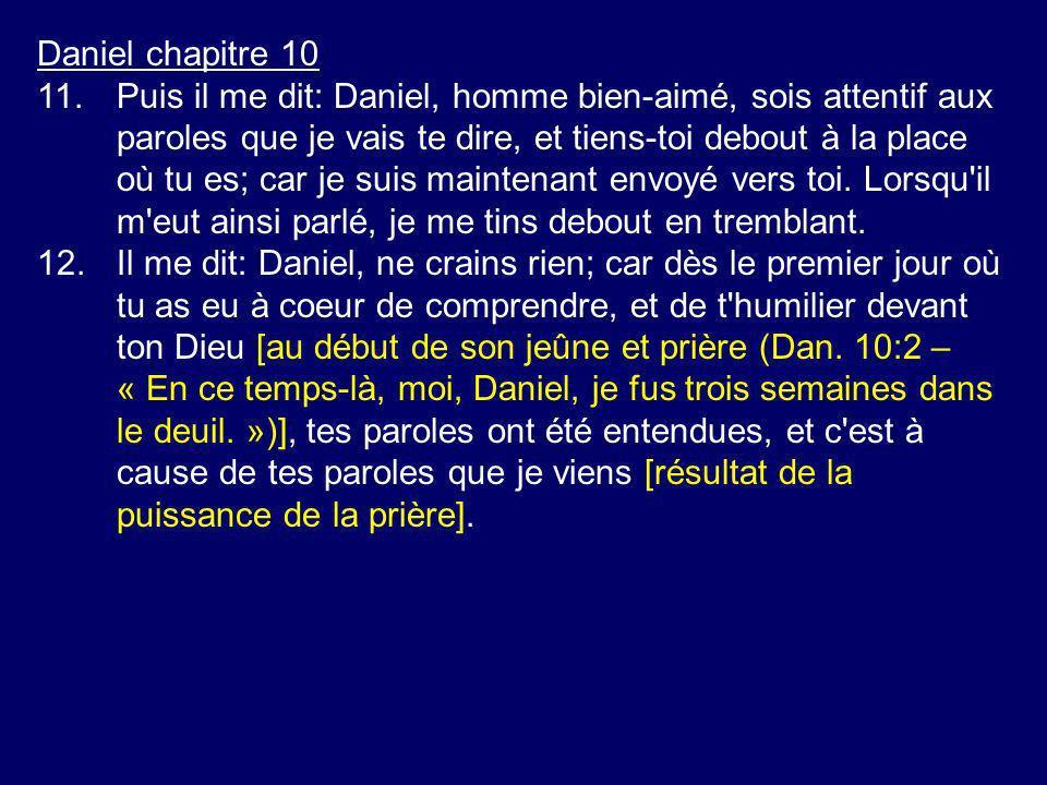 Daniel chapitre 10 11.Puis il me dit: Daniel, homme bien-aimé, sois attentif aux paroles que je vais te dire, et tiens-toi debout à la place où tu es;