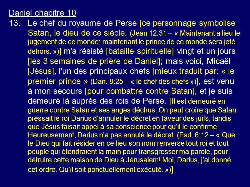 Daniel chapitre 10 13.Le chef du royaume de Perse [ce personnage symbolise Satan, le dieu de ce siècle. (Jean 12:31 – « Maintenant a lieu le jugement