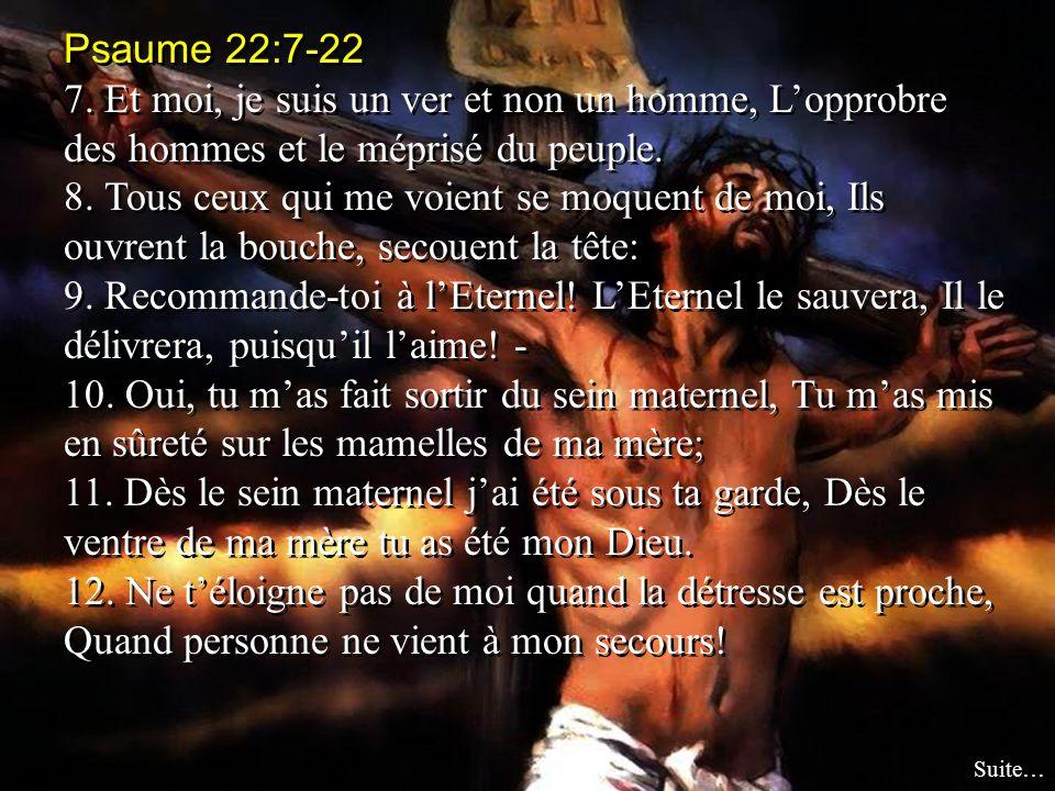 Psaume 22:7-22 7. Et moi, je suis un ver et non un homme, Lopprobre des hommes et le méprisé du peuple. 8. Tous ceux qui me voient se moquent de moi,