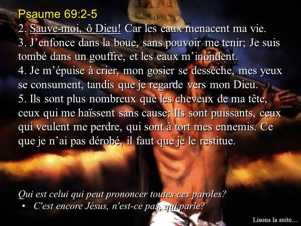 Psaume 69:2-5 2. Sauve-moi, ô Dieu! Car les eaux menacent ma vie. 3. Jenfonce dans la boue, sans pouvoir me tenir; Je suis tombé dans un gouffre, et l