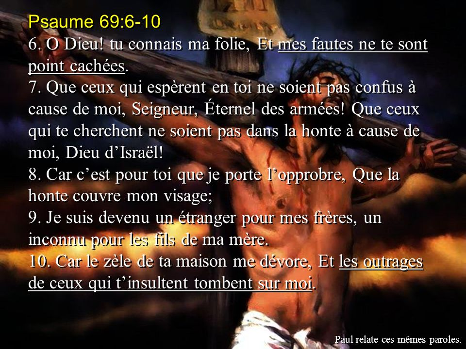 Psaume 69:6-10 6. O Dieu! tu connais ma folie, Et mes fautes ne te sont point cachées. 7. Que ceux qui espèrent en toi ne soient pas confus à cause de