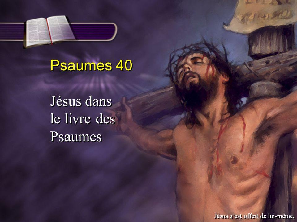 Psaumes 40 Jésus dans le livre des Psaumes Psaumes 40 Jésus dans le livre des Psaumes Jésus sest offert de lui-même.