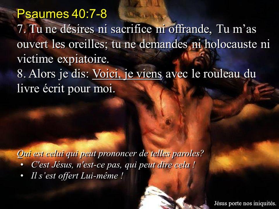 Psaumes 40:7-8 7. Tu ne désires ni sacrifice ni offrande, Tu mas ouvert les oreilles; tu ne demandes ni holocauste ni victime expiatoire. 8. Alors je