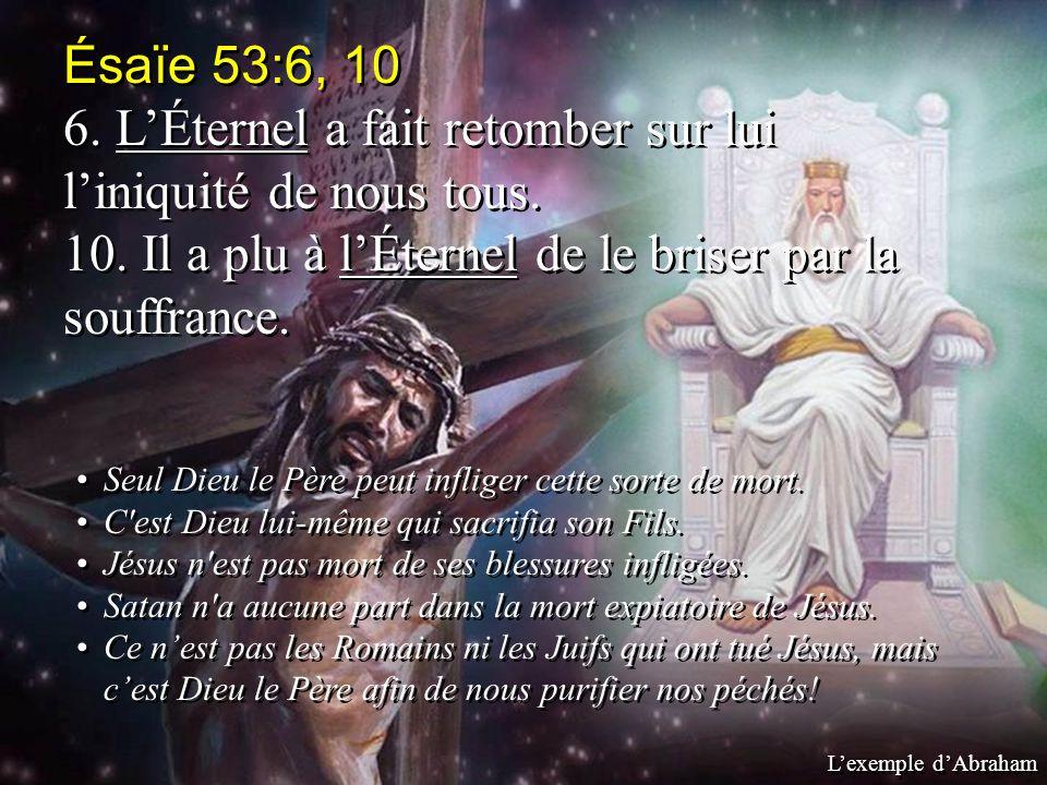 Ésaïe 53:6, 10 6. LÉternel a fait retomber sur lui liniquité de nous tous. 10. Il a plu à lÉternel de le briser par la souffrance. Seul Dieu le Père p