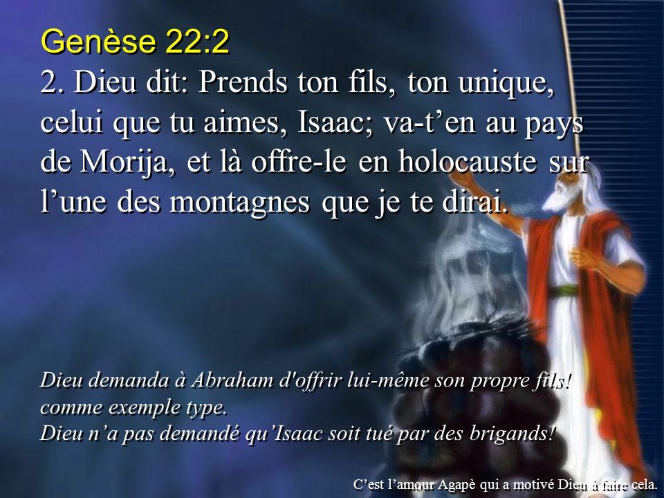 Genèse 22:2 2. Dieu dit: Prends ton fils, ton unique, celui que tu aimes, Isaac; va-ten au pays de Morija, et là offre-le en holocauste sur lune des m