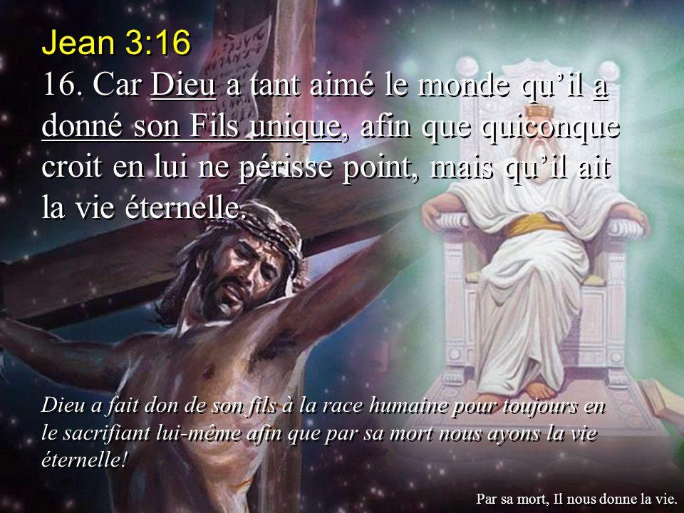 Jean 3:16 16. Car Dieu a tant aimé le monde quil a donné son Fils unique, afin que quiconque croit en lui ne périsse point, mais quil ait la vie étern
