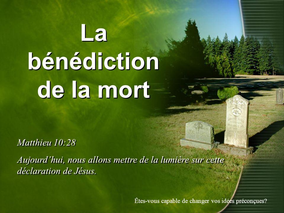 La bénédiction de la mort Matthieu 10:28 Aujourdhui, nous allons mettre de la lumière sur cette déclaration de Jésus. Matthieu 10:28 Aujourdhui, nous