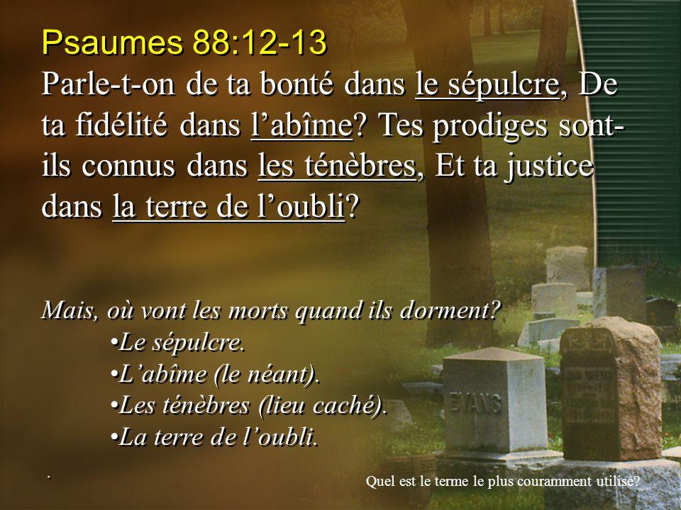 Psaumes 88:12-13 Parle-t-on de ta bonté dans le sépulcre, De ta fidélité dans labîme? Tes prodiges sont- ils connus dans les ténèbres, Et ta justice d