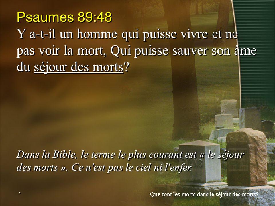 Psaumes 89:48 Y a-t-il un homme qui puisse vivre et ne pas voir la mort, Qui puisse sauver son âme du séjour des morts? Dans la Bible, le terme le plu