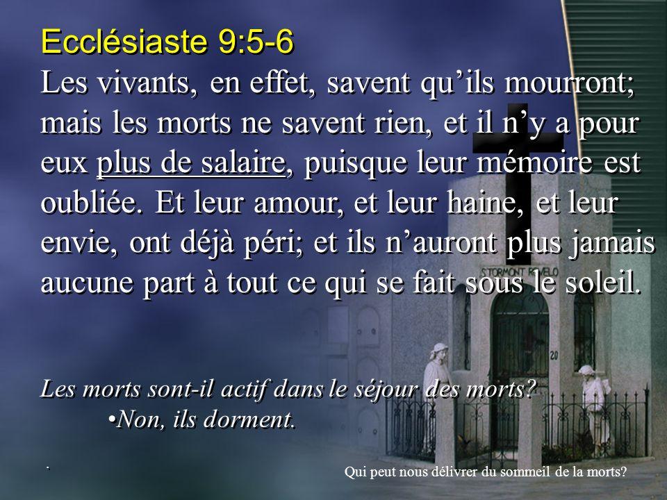 Ecclésiaste 9:5-6 Les vivants, en effet, savent quils mourront; mais les morts ne savent rien, et il ny a pour eux plus de salaire, puisque leur mémoi