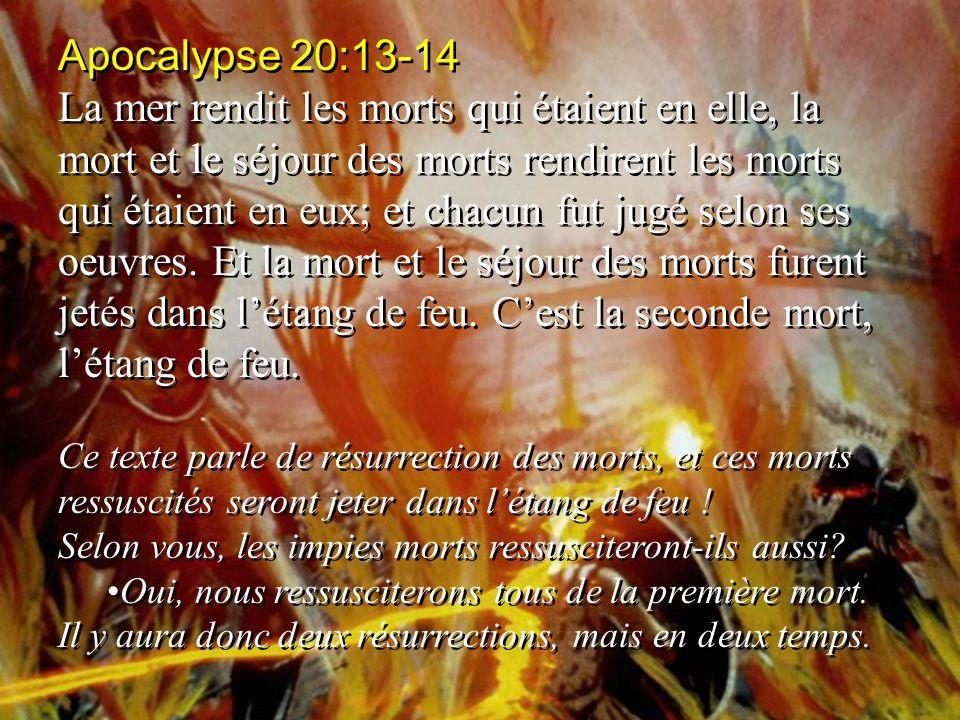 Apocalypse 20:13-14 La mer rendit les morts qui étaient en elle, la mort et le séjour des morts rendirent les morts qui étaient en eux; et chacun fut