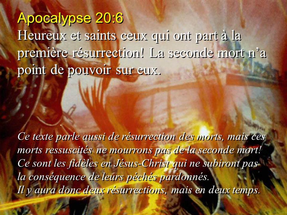 Apocalypse 20:6 Heureux et saints ceux qui ont part à la première résurrection! La seconde mort na point de pouvoir sur eux. Ce texte parle aussi de r