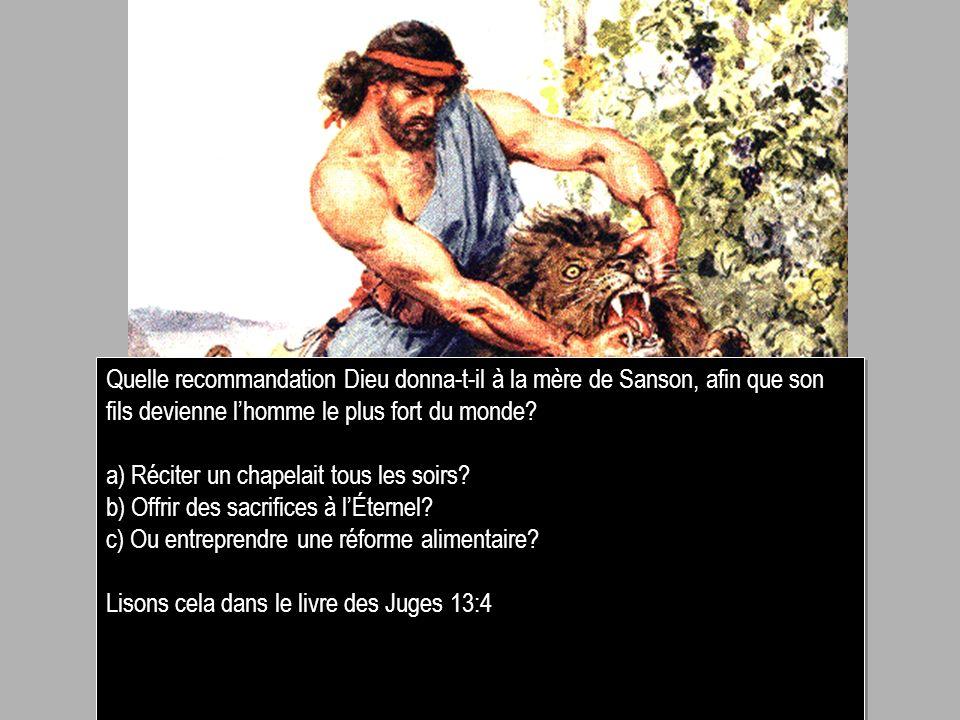 Quelle recommandation Dieu donna-t-il à la mère de Sanson, afin que son fils devienne lhomme le plus fort du monde? a) Réciter un chapelait tous les s