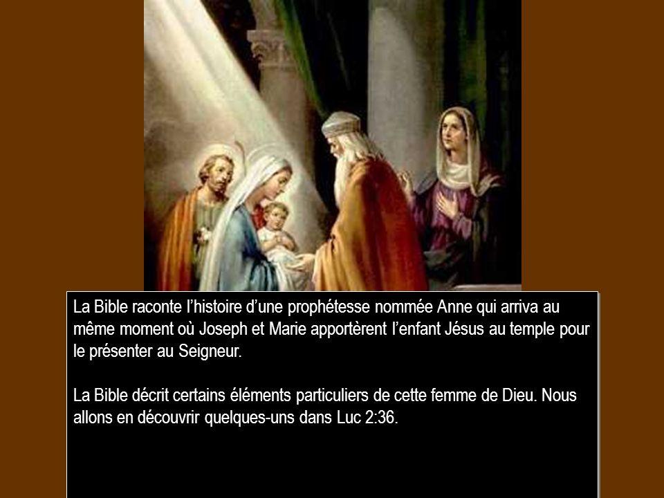 La Bible raconte lhistoire dune prophétesse nommée Anne qui arriva au même moment où Joseph et Marie apportèrent lenfant Jésus au temple pour le prése