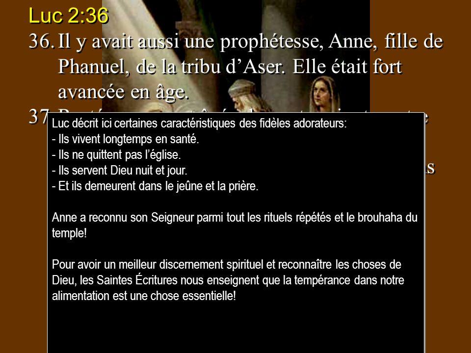 Luc 2:36 36.Il y avait aussi une prophétesse, Anne, fille de Phanuel, de la tribu dAser. Elle était fort avancée en âge. 37.Restée veuve, et âgée de q