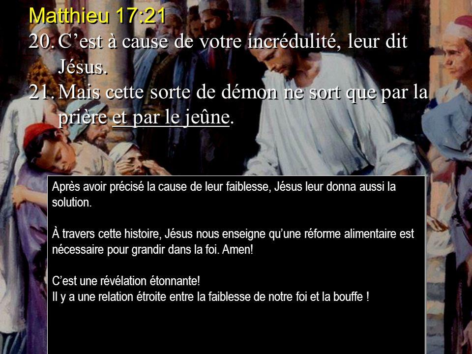 Matthieu 17:21 20.Cest à cause de votre incrédulité, leur dit Jésus. 21.Mais cette sorte de démon ne sort que par la prière et par le jeûne. Matthieu