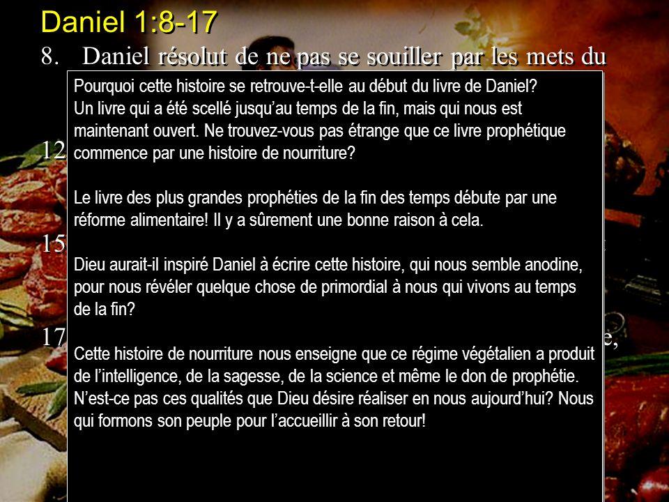 Daniel 1:8-17 8.Daniel résolut de ne pas se souiller par les mets du roi et par le vin dont le roi buvait, et il pria le chef des eunuques de ne pas l