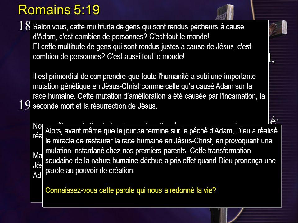 Romains 5:19 18.Ainsi, la faute dun seul être, Adam, a entraîné la condamnation de tous les humains; de même, loeuvre juste dun seul, Jésus-Christ, libère tous les humains du jugement et les fait vivre.