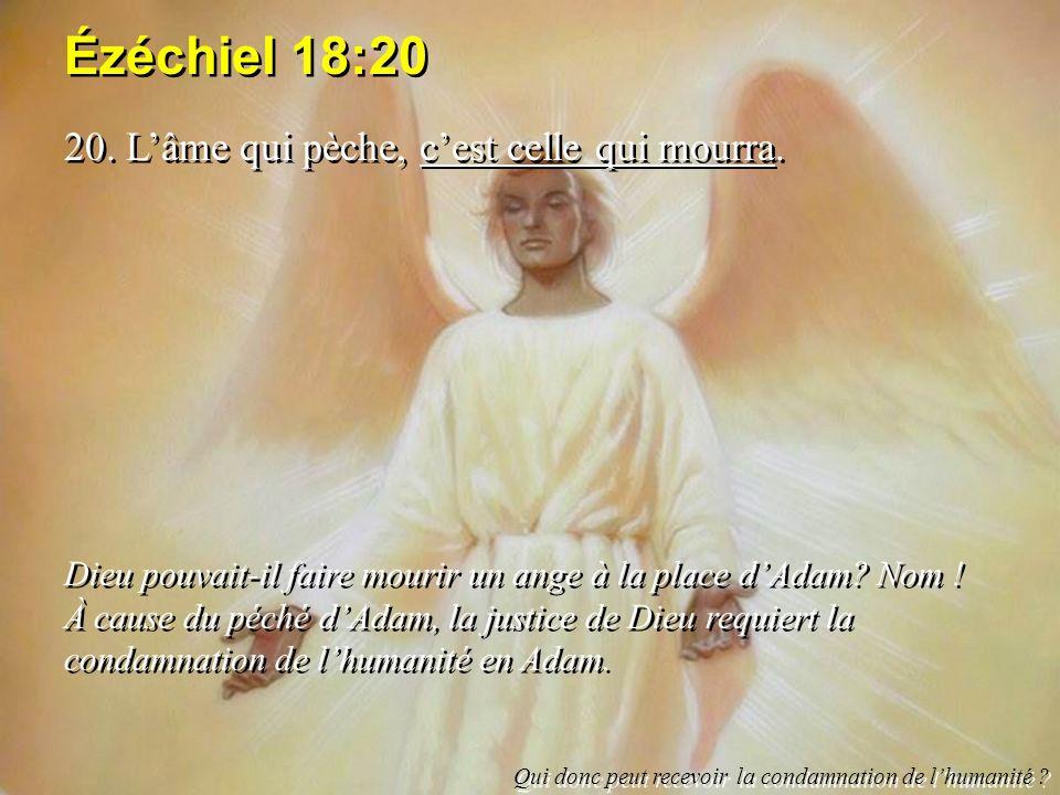 Ézéchiel 18:20 20. Lâme qui pèche, cest celle qui mourra. Dieu pouvait-il faire mourir un ange à la place dAdam? Nom ! À cause du péché dAdam, la just