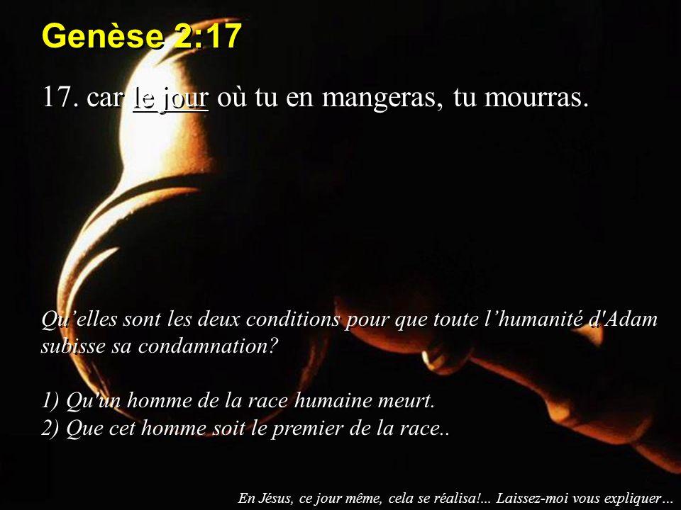Genèse 2:17 17. car le jour où tu en mangeras, tu mourras. Quelles sont les deux conditions pour que toute lhumanité d'Adam subisse sa condamnation? 1