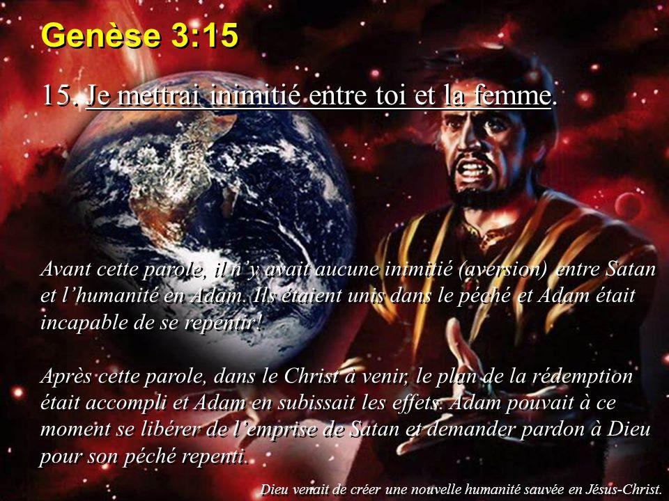 Genèse 3:15 15. Je mettrai inimitié entre toi et la femme. Avant cette parole, il ny avait aucune inimitié (aversion) entre Satan et lhumanité en Adam
