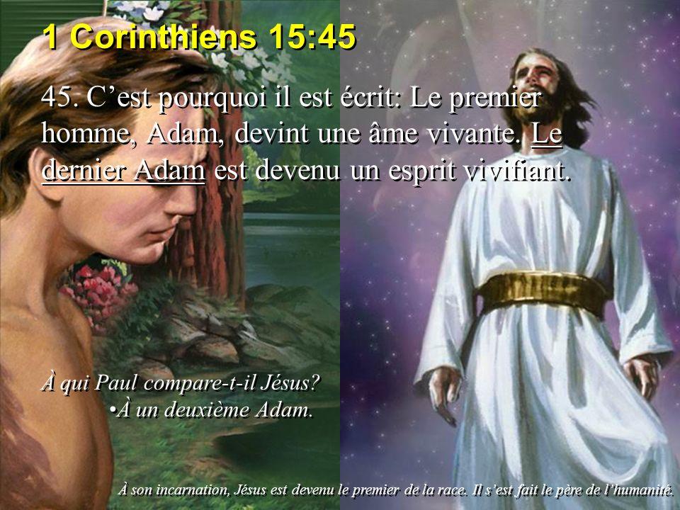 1 Corinthiens 15:45 45. Cest pourquoi il est écrit: Le premier homme, Adam, devint une âme vivante. Le dernier Adam est devenu un esprit vivifiant. À