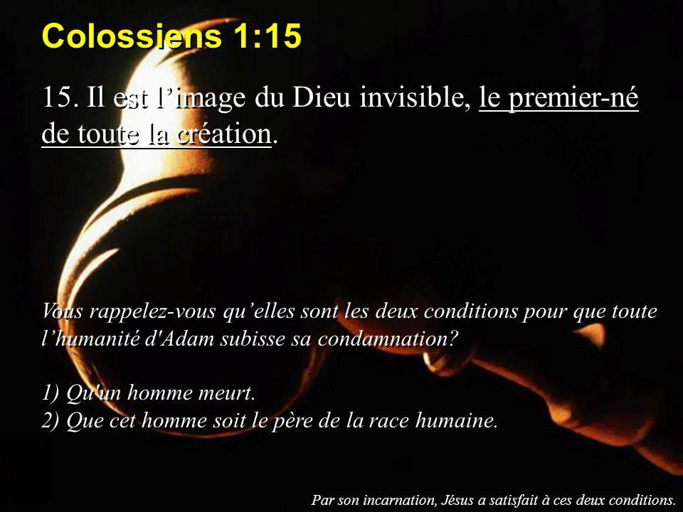 Colossiens 1:15 15. Il est limage du Dieu invisible, le premier-né de toute la création. Vous rappelez-vous quelles sont les deux conditions pour que