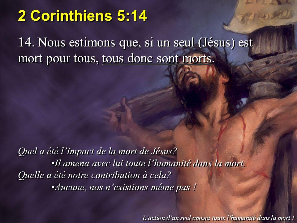 2 Corinthiens 5:14 14. Nous estimons que, si un seul (Jésus) est mort pour tous, tous donc sont morts. Quel a été limpact de la mort de Jésus? Il amen