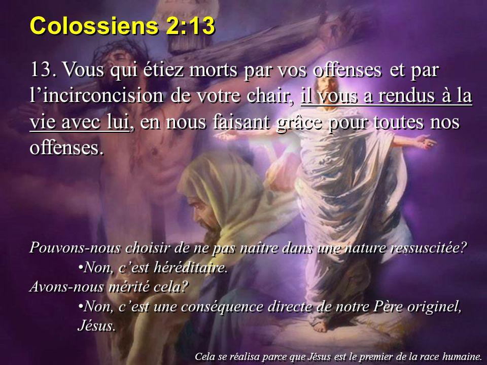 Colossiens 2:13 13. Vous qui étiez morts par vos offenses et par lincirconcision de votre chair, il vous a rendus à la vie avec lui, en nous faisant g