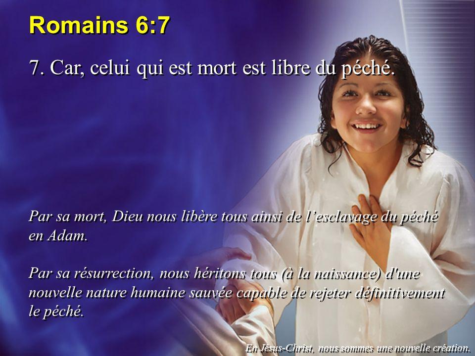 Romains 6:7 7. Car, celui qui est mort est libre du péché. Par sa mort, Dieu nous libère tous ainsi de lesclavage du péché en Adam. Par sa résurrectio