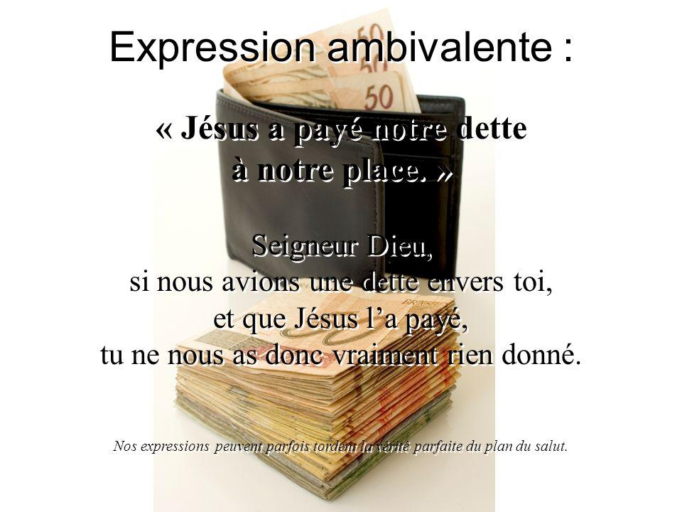 « Jésus a payé notre dette à notre place. » « Jésus a payé notre dette à notre place. » Expression ambivalente : Seigneur Dieu, si nous avions une det