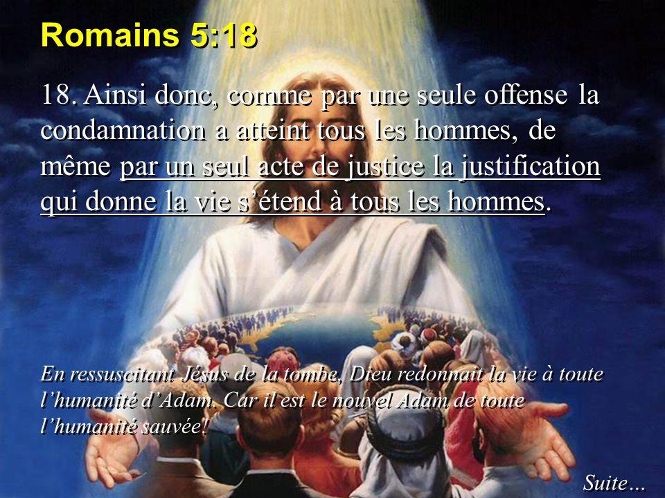 Romains 5:18 18. Ainsi donc, comme par une seule offense la condamnation a atteint tous les hommes, de même par un seul acte de justice la justificati